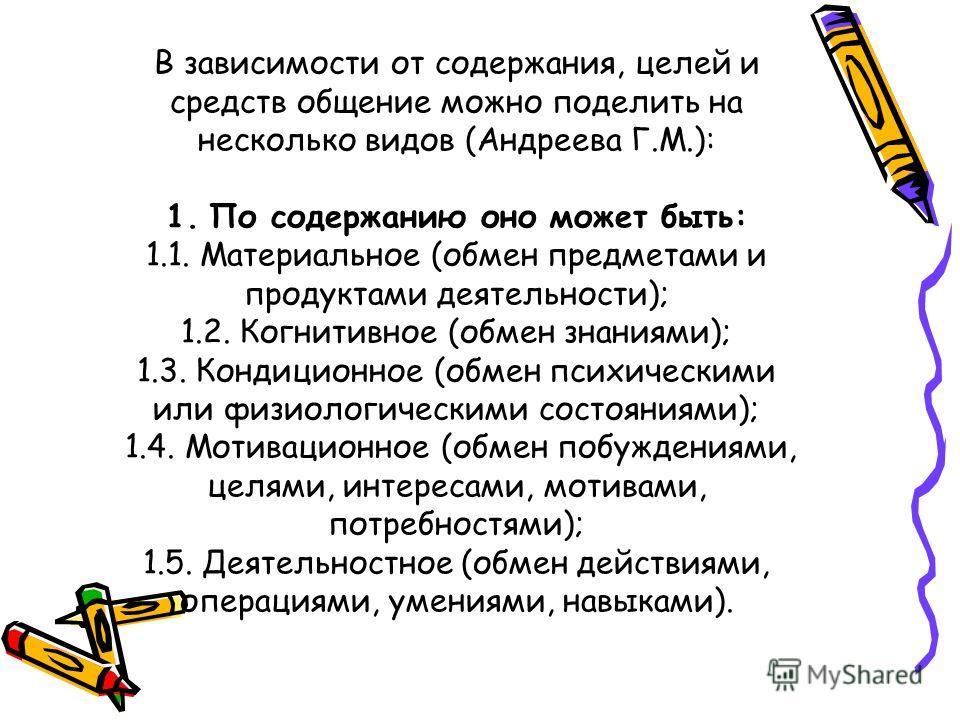 В зависимости от содержания, целей и средств общение можно поделить на несколько видов (Андреева Г.М.): 1. По содержанию оно может быть: 1.1. Материальное (обмен предметами и продуктами деятельности); 1.2. Когнитивное (обмен знаниями); 1.3. Кондицион