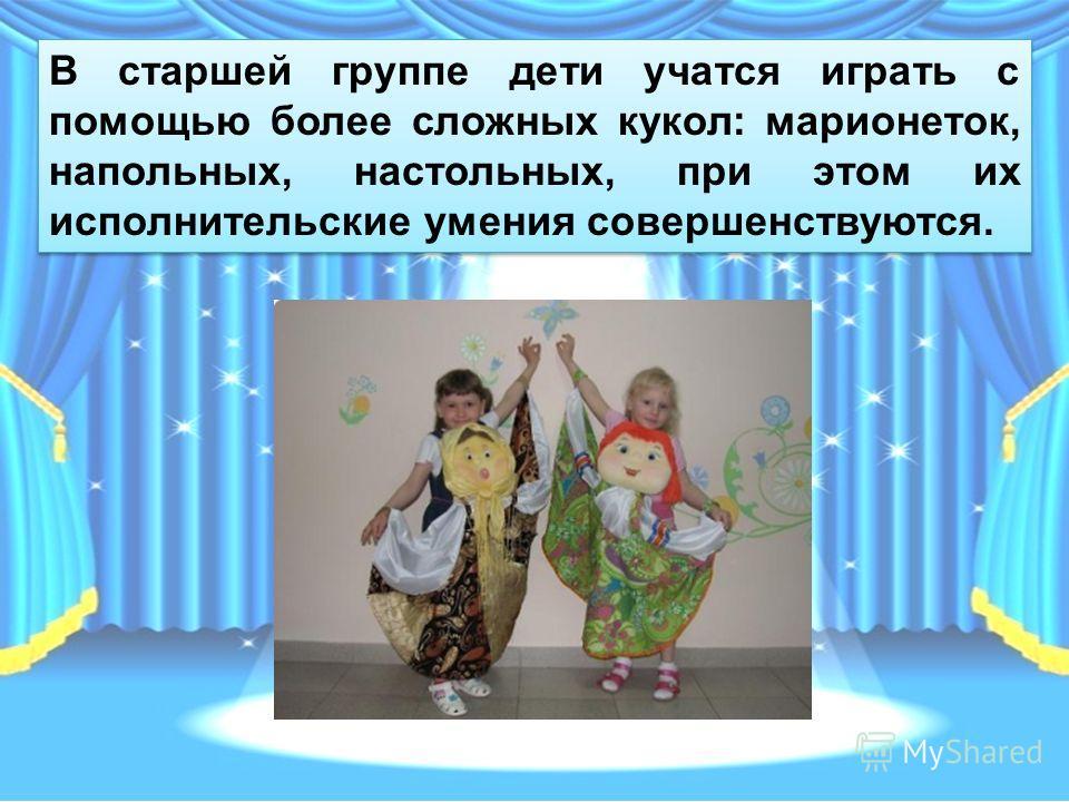 В старшей группе дети учатся играть с помощью более сложных кукол: марионеток, напольных, настольных, при этом их исполнительские умения совершенствуются.