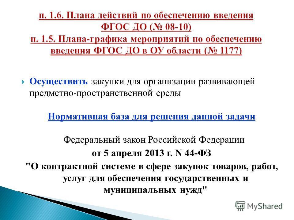 Осуществить закупки для организации развивающей предметно-пространственной среды Нормативная база для решения данной задачи Федеральный закон Российской Федерации от 5 апреля 2013 г. N 44-ФЗ