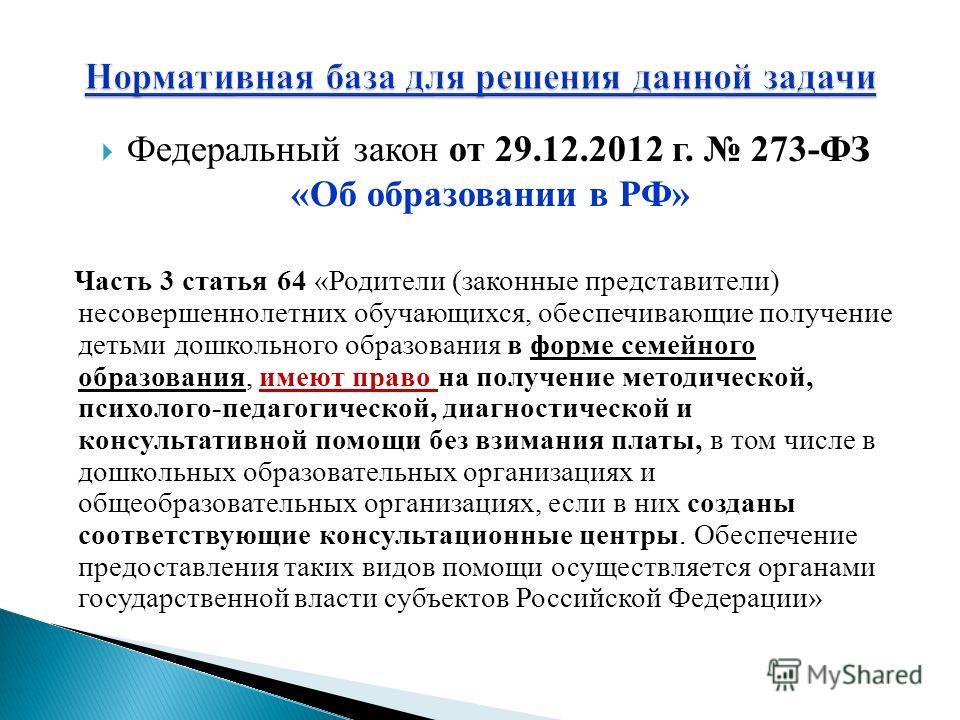 Федеральный закон от 29.12.2012 г. 273-ФЗ «Об образовании в РФ» Часть 3 статья 64 «Родители (законные представители) несовершеннолетних обучающихся, обеспечивающие получение детьми дошкольного образования в форме семейного образования, имеют право на