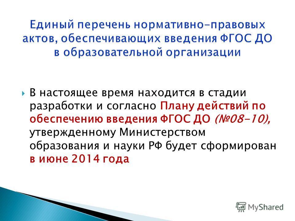 В настоящее время находится в стадии разработки и согласно Плану действий по обеспечению введения ФГОС ДО (08-10), утвержденному Министерством образования и науки РФ будет сформирован в июне 2014 года