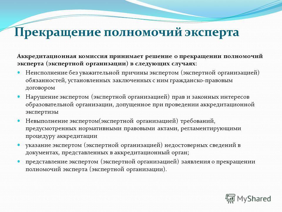 Прекращение полномочий эксперта Аккредитационная комиссия принимает решение о прекращении полномочий эксперта (экспертной организации) в следующих случаях: Неисполнение без уважительной причины экспертом (экспертной организацией) обязанностей, устано