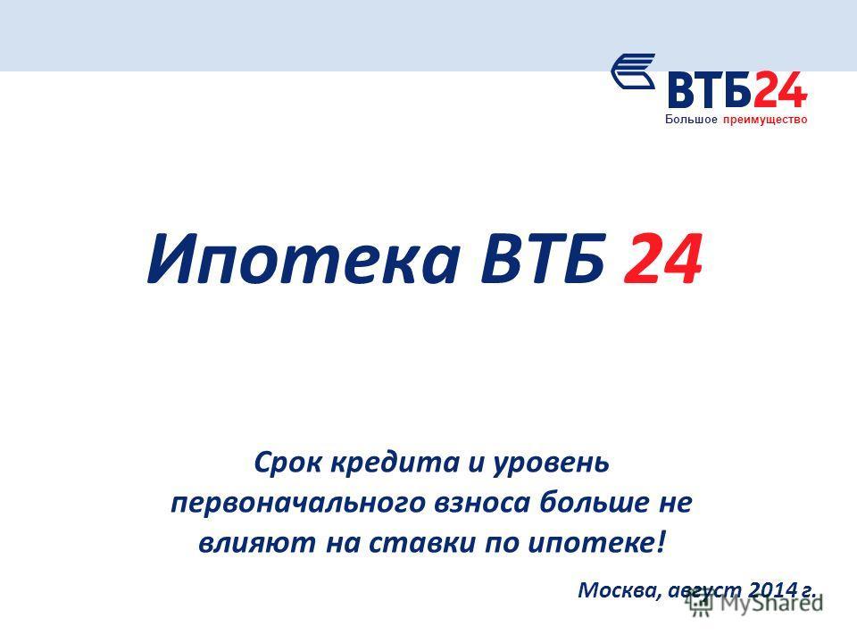 Москва, август 2014 г. Ипотека ВТБ 24 Срок кредита и уровень первоначального взноса больше не влияют на ставки по ипотеке! Большое преимущество