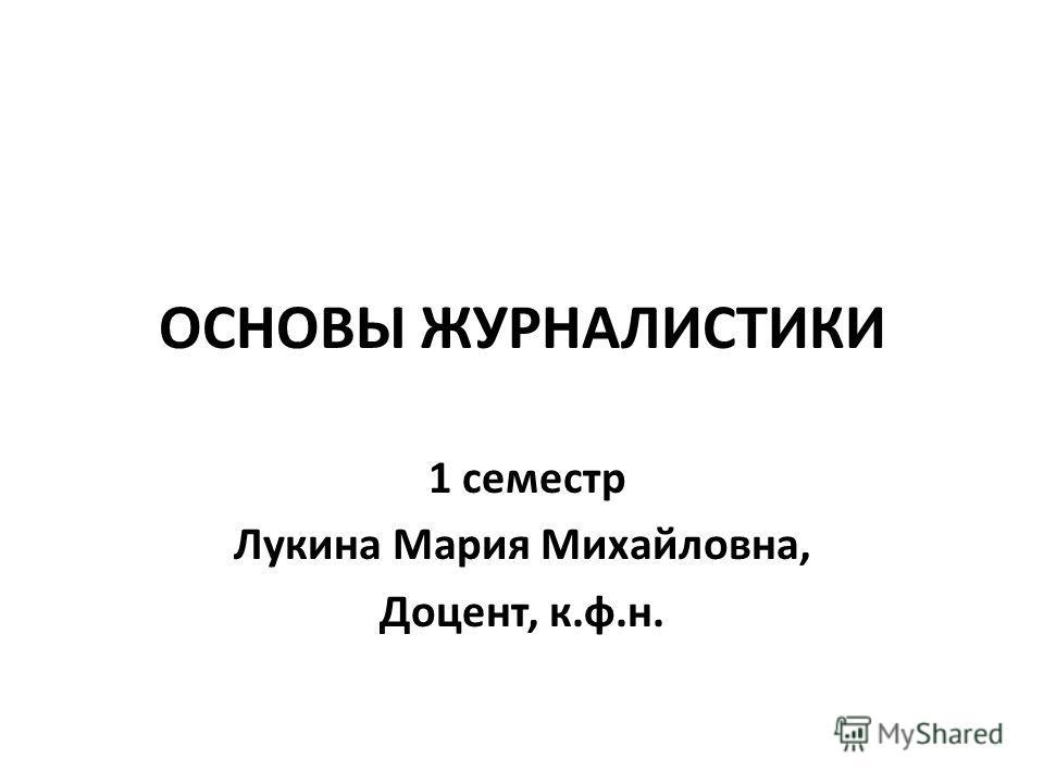 ОСНОВЫ ЖУРНАЛИСТИКИ 1 семестр Лукина Мария Михайловна, Доцент, к.ф.н.