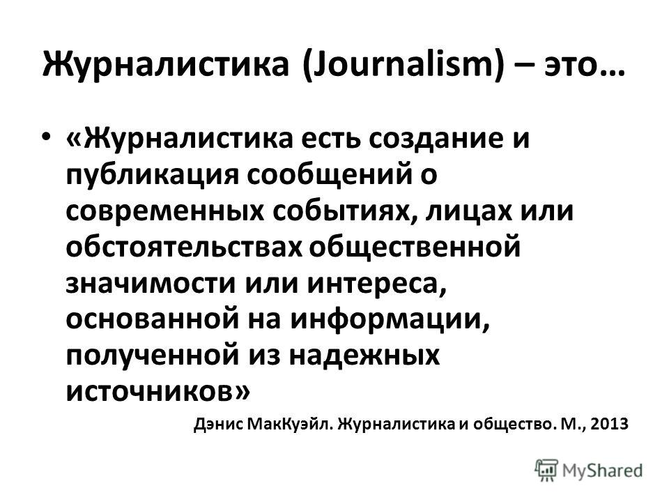Журналистика (Journalism) – это… «Журналистика есть создание и публикация сообщений о современных событиях, лицах или обстоятельствах общественной значимости или интереса, основанной на информации, полученной из надежных источников» Дэнис Мак Куэйл.