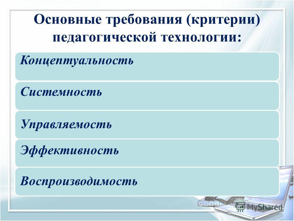 Основные требования (критерии) педагогической технологии: Концептуальность Системность Управляемость Эффективность Воспроизводимость