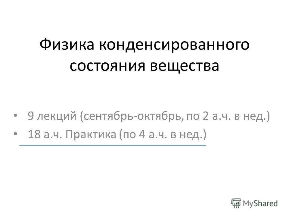 Физика конденсированного состояния вещества 9 лекций (сентябрь-октябрь, по 2 а.ч. в нед.) 18 а.ч. Практика (по 4 а.ч. в нед.)