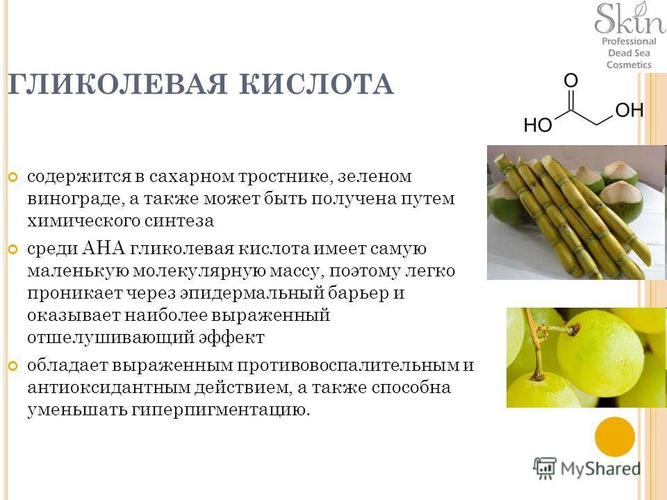 ГЛИКОЛЕВАЯ КИСЛОТА содержится в сахарном тростнике, зеленом винограде, а также может быть получена путем химического синтеза среди АНА гликолевая кислота имеет самую маленькую молекулярную массу, поэтому легко проникает через эпидермальный барьер и о