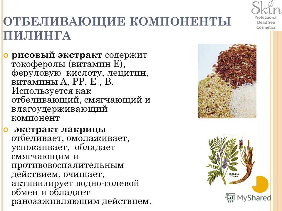 ОТБЕЛИВАЮЩИЕ КОМПОНЕНТЫ ПИЛИНГА рисовый экстракт содержит токоферолы (витамин Е), феруловую кислоту, лецитин, витамины А, РР, E, В. Используется как отбеливающий, смягчающий и влагоудерживающий компонент экстракт лакрицы отбеливает, омолаживает, успо