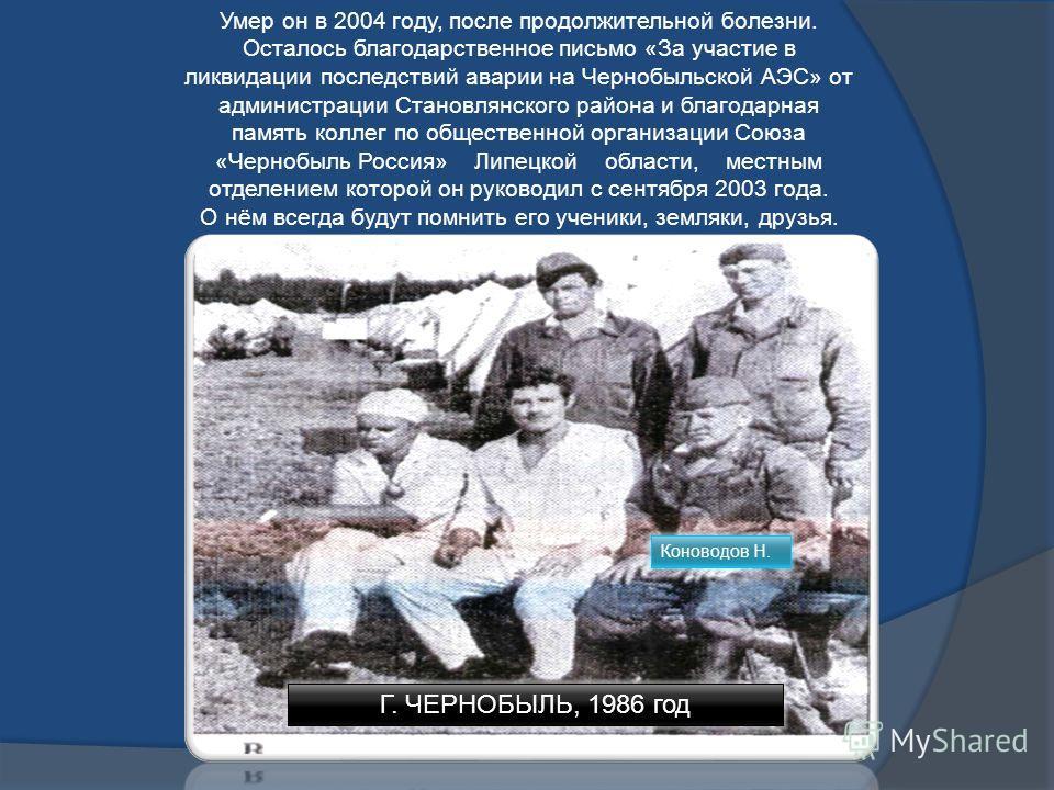 ПАМЯТИ НИКОЛАЯ ФЁДОРОВИЧА КОНОВОДОВА И, как всегда, пришла весна в апреле, Цвели сады, и небеса синели, И люди жили, ни о чём не зная, А их уже ждала беда большая В Чернобыле взорвался мирный атом... Тогда был этот город нашим братом. Спасать страну,