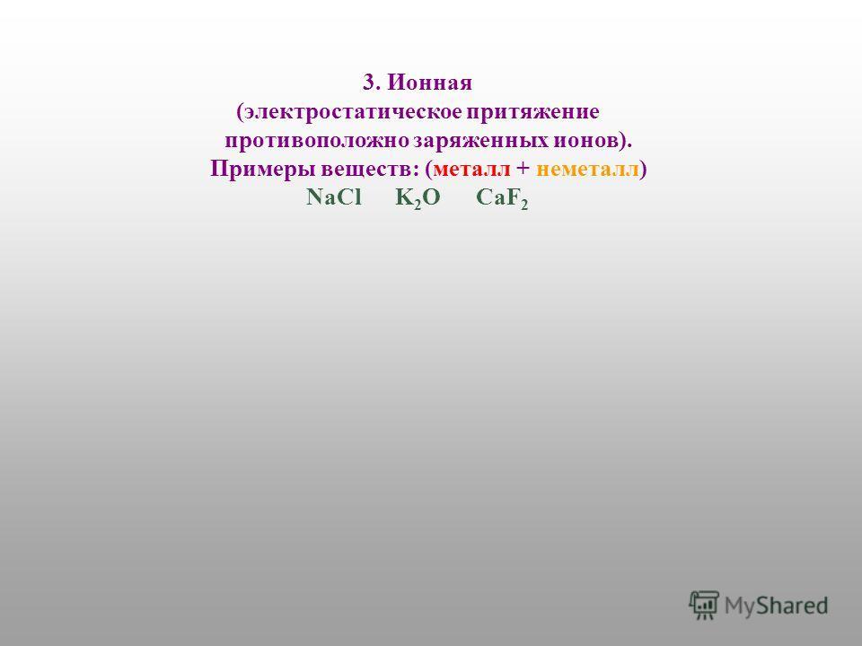3. Ионная (электростатическое притяжение противоположно заряженных ионов). Примеры веществ: (металл + неметалл) NaCl K 2 O CaF 2