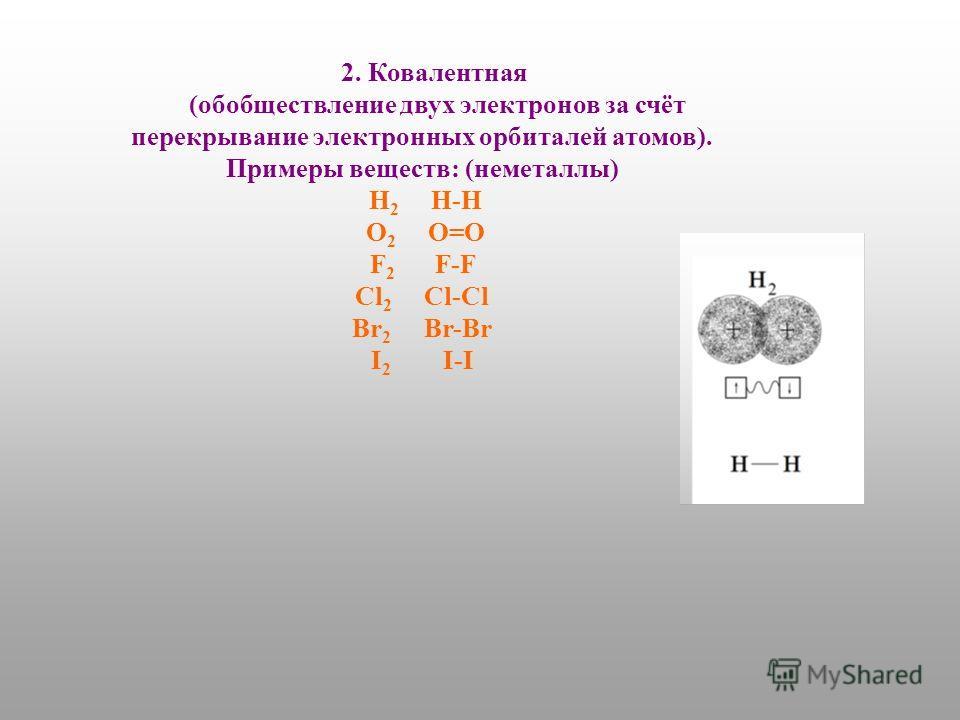 2. Ковалентная (обобществление двух электронов за счёт перекрывание электронных орбиталей атомов). Примеры веществ: (неметаллы) H 2 H-H O 2 O=O F 2 F-F Cl 2 Cl-Cl Br 2 Br-Br I 2 I-I