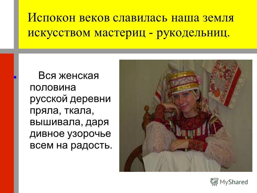 Испокон веков славилась наша земля искусством мастериц - рукодельниц. Вся женская половина русской деревни пряла, ткала, вышивала, даря дивное узорочье всем на радость.