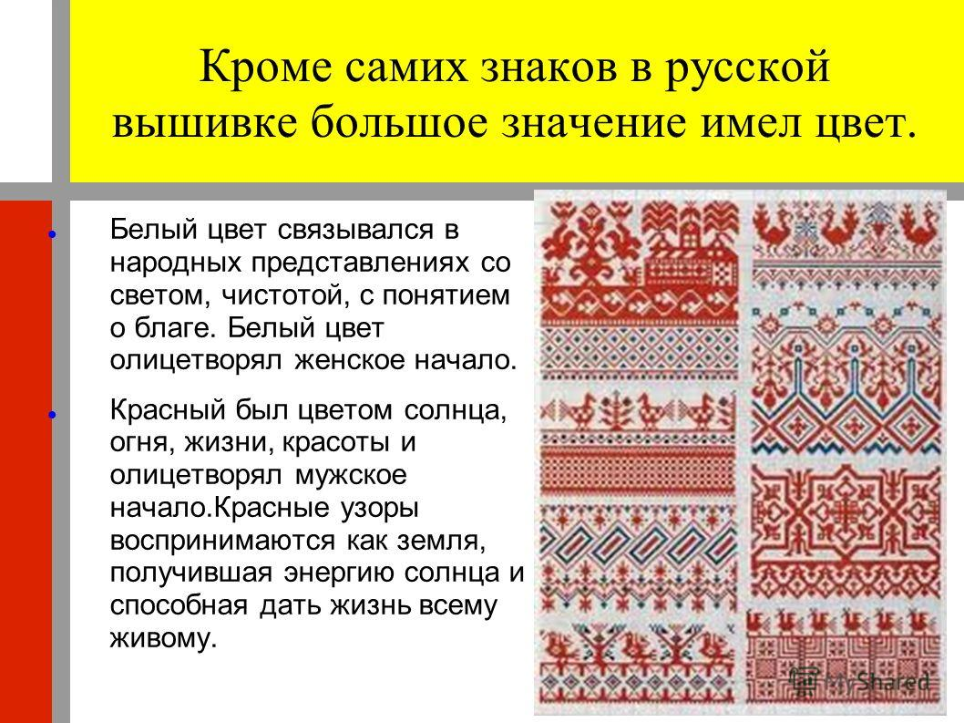 Кроме самих знаков в русской вышивке большое значение имел цвет. Белый цвет связывался в народных представлениях со светом, чистотой, с понятием о благе. Белый цвет олицетворял женское начало. Красный был цветом солнца, огня, жизни, красоты и олицетв