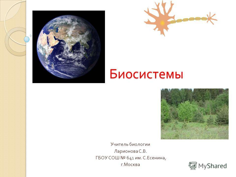 Биосистемы Учитель биологии Ларионова С. В. ГБОУ СОШ 641 им. С. Есенина, г. Москва