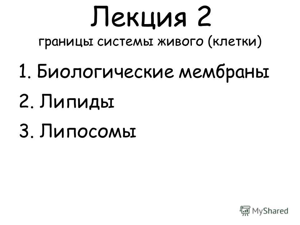 Лекция 2 границы системы живого (клетки) 1. Биологические мембраны 2. Липиды 3. Липосомы