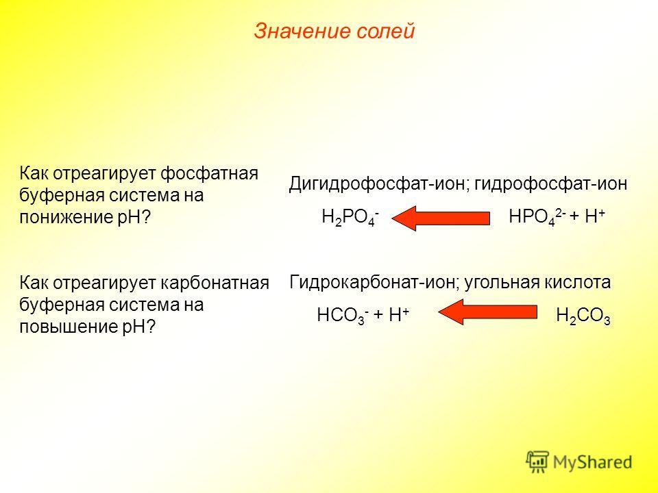 Дигидрофосфат-ион; гидрофосфат-ион Н 2 РО 4 - НРО 4 2- + Н + Гидрокарбонат-ион; угольная кислота НСО 3 - + Н + Н 2 СО 3 Как отреагирует фосфатная буферная система на понижение рН? Как отреагирует карбонатная буферная система на повышение рН? Значение