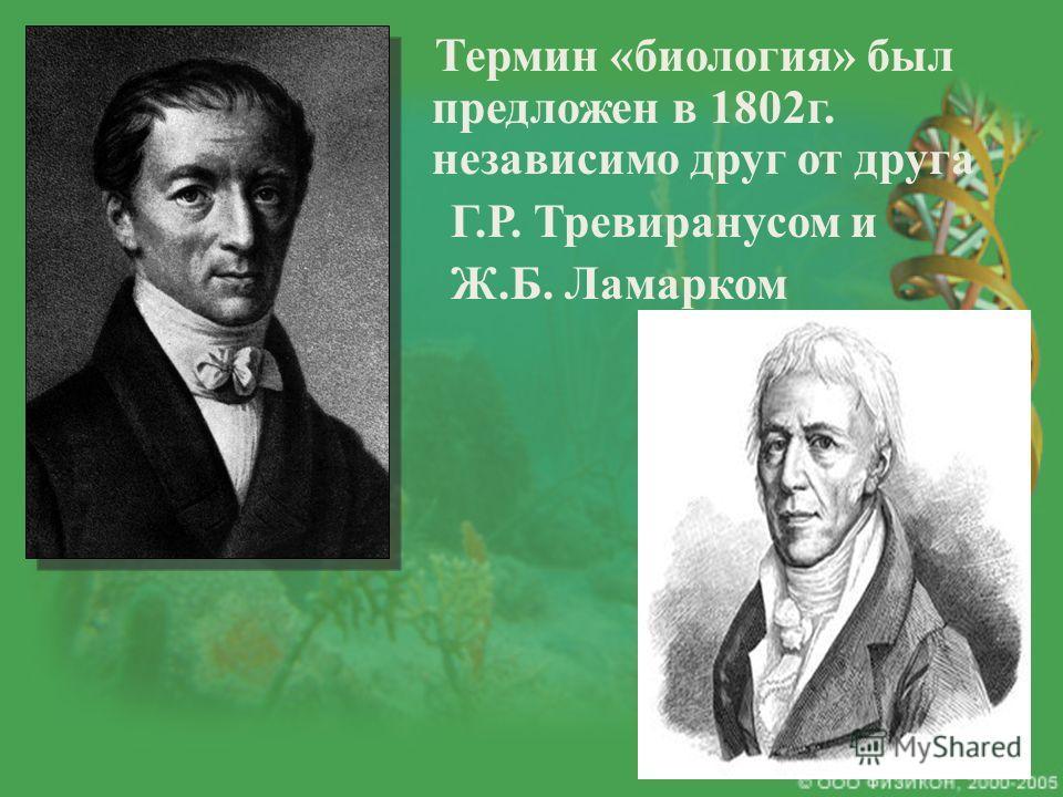 Термин «биология» был предложен в 1802 г. независимо друг от друга Г.Р. Тревиранусом и Ж.Б. Ламарком