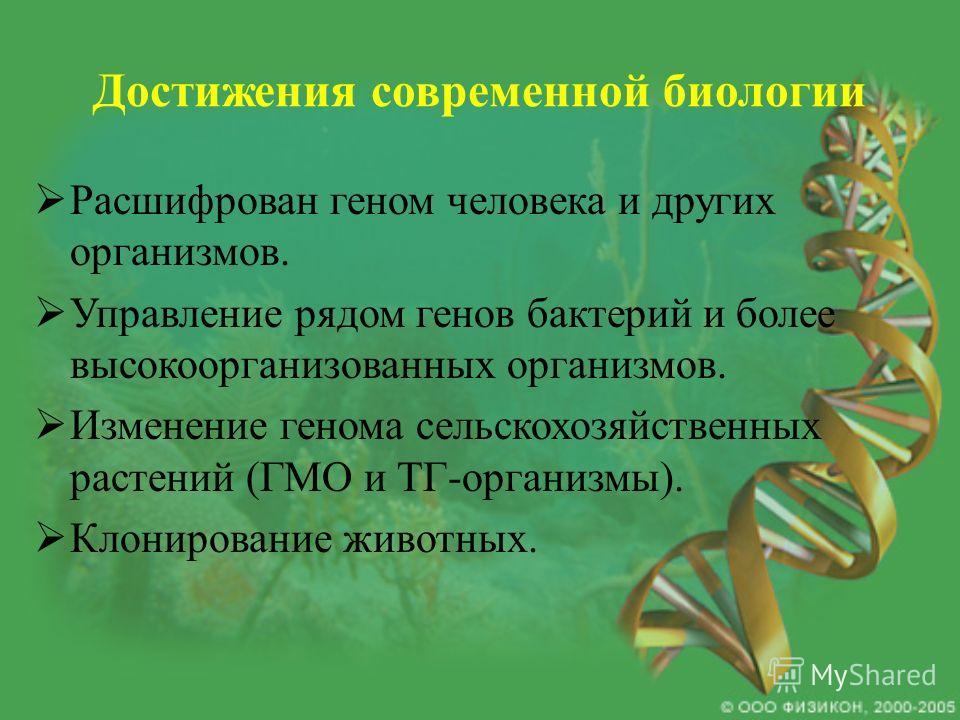 Достижения современной биологии Расшифрован геном человека и других организмов. Управление рядом генов бактерий и более высокоорганизованных организмов. Изменение генома сельскохозяйственных растений (ГМО и ТГ-организмы). Клонирование животных.