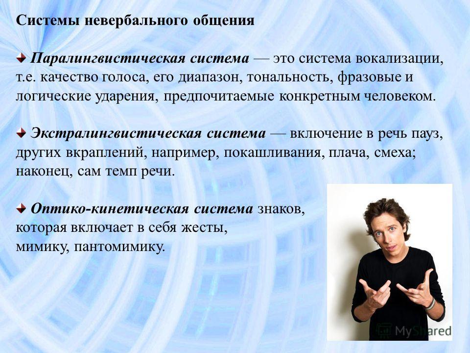 Системы невербального общения Паралингвистическая система это система вокализации, т.е. качество голоса, его диапазон, тональность, фразовые и логические ударения, предпочитаемые конкретным человеком. Экстралингвистическая система включение в речь па