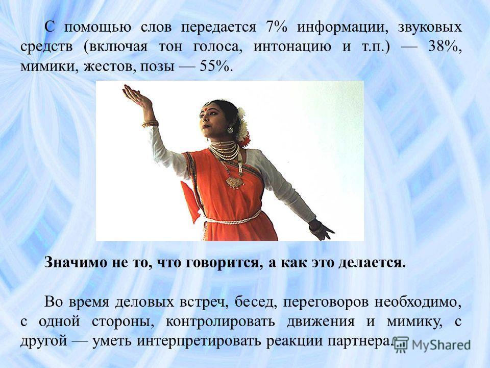 С помощью слов передается 7% информации, звуковых средств (включая тон голоса, интонацию и т.п.) 38%, мимики, жестов, позы 55%. Значимо не то, что говорится, а как это делается. Во время деловых встреч, бесед, переговоров необходимо, с одной стороны,
