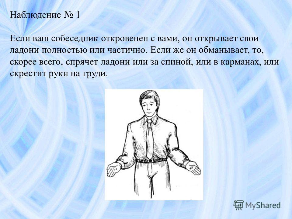 Наблюдение 1 Если ваш собеседник откровенен с вами, он открывает свои ладони полностью или частично. Если же он обманывает, то, скорее всего, спрячет ладони или за спиной, или в карманах, или скрестит руки на груди.