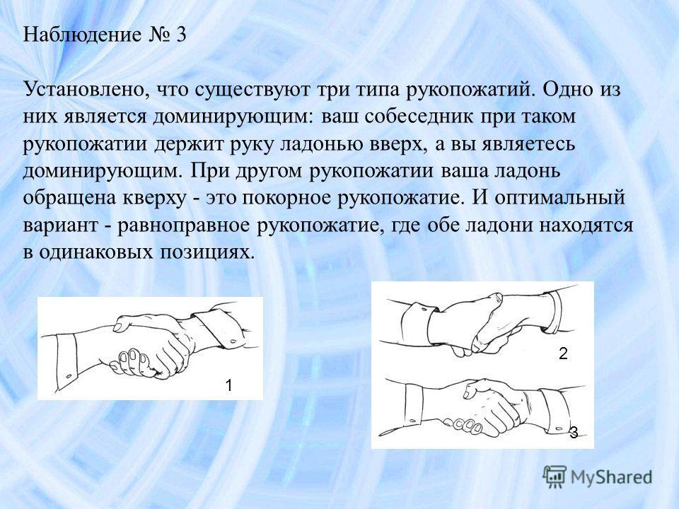 Наблюдение 3 Установлено, что существуют три типа рукопожатий. Одно из них является доминирующим: ваш собеседник при таком рукопожатии держит руку ладонью вверх, а вы являетесь доминирующим. При другом рукопожатии ваша ладонь обращена кверху - это по
