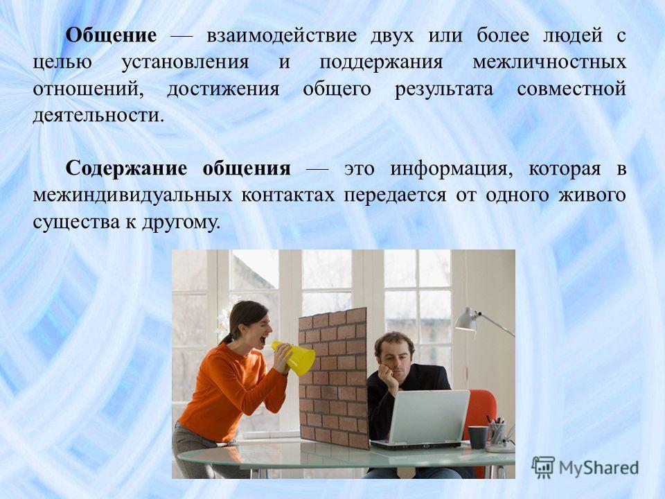 Общение взаимодействие двух или более людей с целью установления и поддержания межличностных отношений, достижения общего результата совместной деятельности. Содержание общения это информация, которая в межиндивидуальных контактах передается от одног
