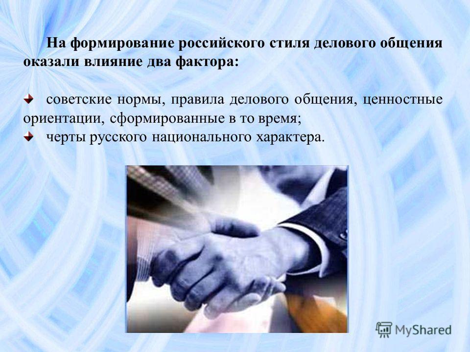На формирование российского стиля делового общения оказали влияние два фактора: советские нормы, правила делового общения, ценностные ориентации, сформированные в то время; черты русского национального характера.