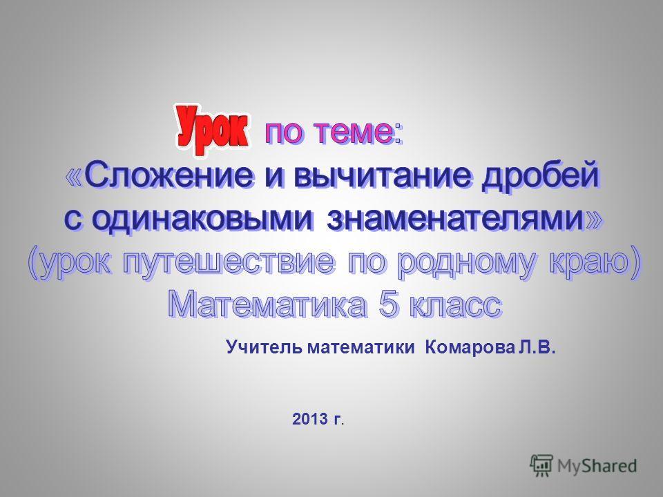 Учитель математики Комарова Л.В. 2013 г.