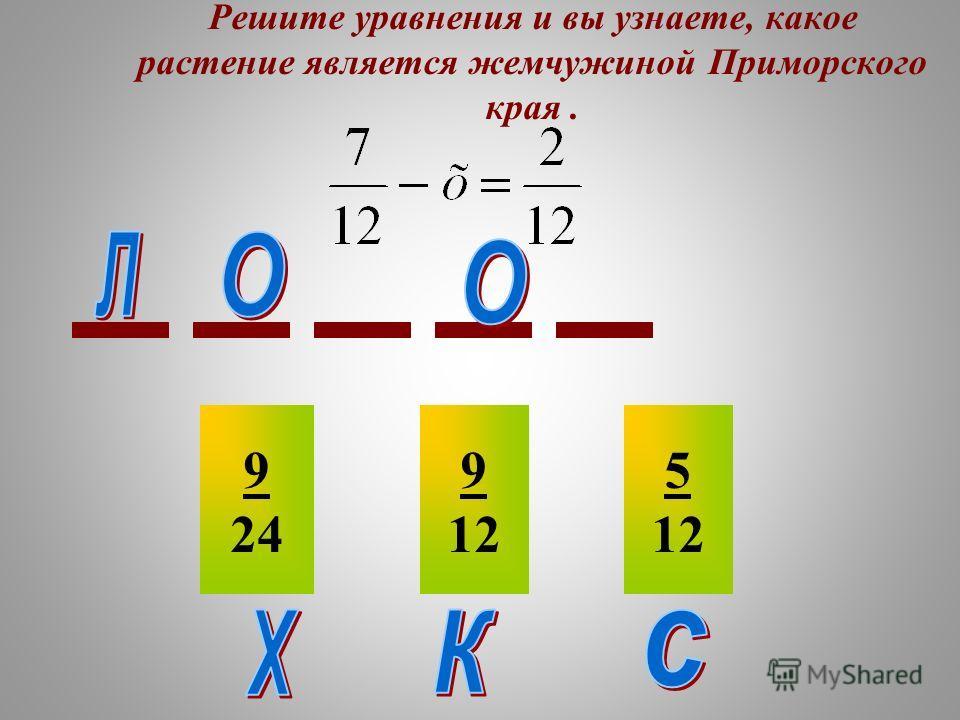 Решите уравнения и вы узнаете, какое растение является жемчужиной Приморского края. 9 24 9 12 5 12