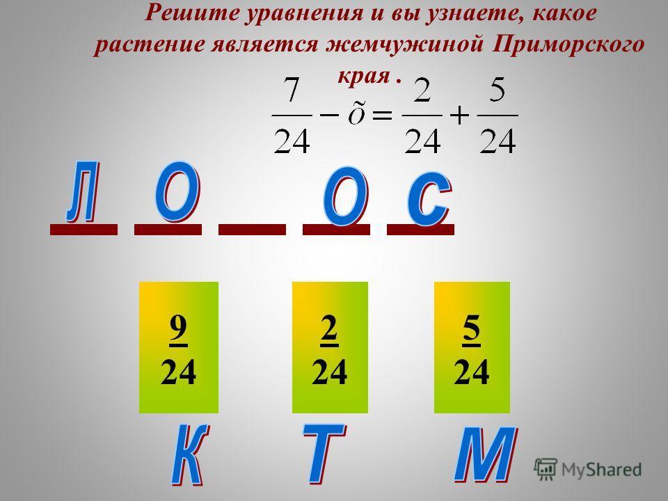 Решите уравнения и вы узнаете, какое растение является жемчужиной Приморского края. 9 24 2 24 5 24