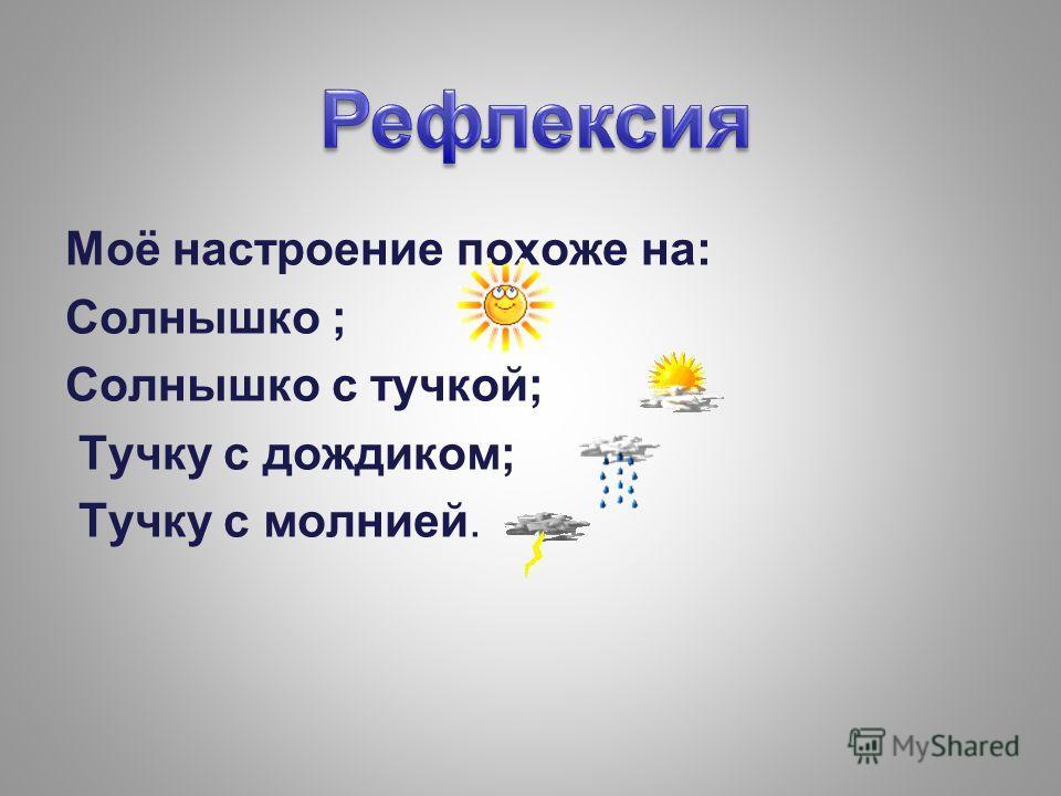 Моё настроение похоже на: Солнышко ; Солнышко с тучкой; Тучку с дождиком; Тучку с молнией.