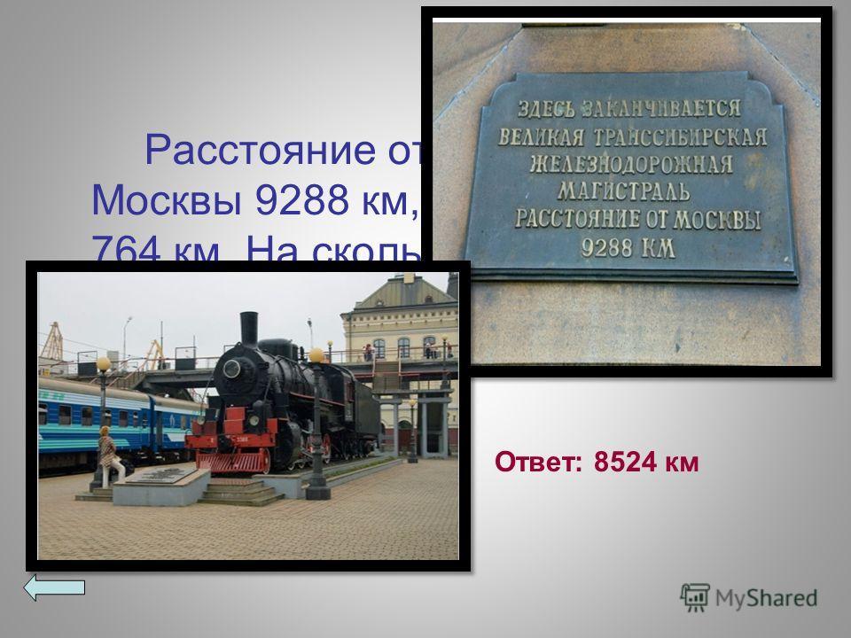Расстояние от Владивостока до Москвы 9288 км, а до Хабаровска 764 км. На сколько больше расстояние до Москвы, чем до Хабаровска? Ответ: 8524 км