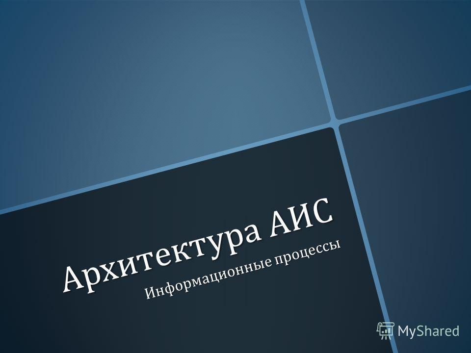 Архитектура АИС Информационные процессы