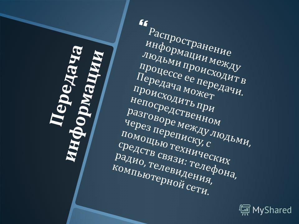 Передача информации Распространение информации между людьми происходит в процессе ее передачи. Передача может происходить при непосредственном разговоре между людьми, через переписку, с помощью технических средств связи : телефона, радио, телевидения