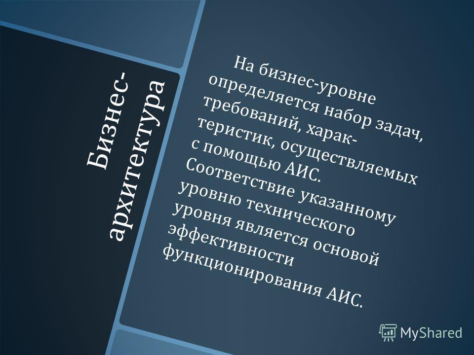 Бизнес - архитектура На бизнес - уровне определяется набор задач, требований, харак  теристик, осуществляемых с помощью АИС. Соответствие ука  занному уровню технического уровня является основой эффек  тивности функционирования АИС.
