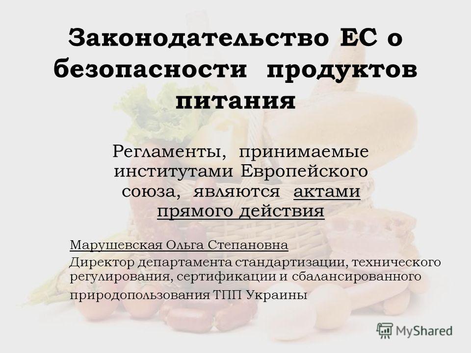 Законодательство ЕС о безопасности продуктов питания актами прямого действия Регламенты, принимаемые институтами Европейского союза, являются актами прямого действия Марушевская Ольга Степановна Директор департамента стандартизации, технического регу