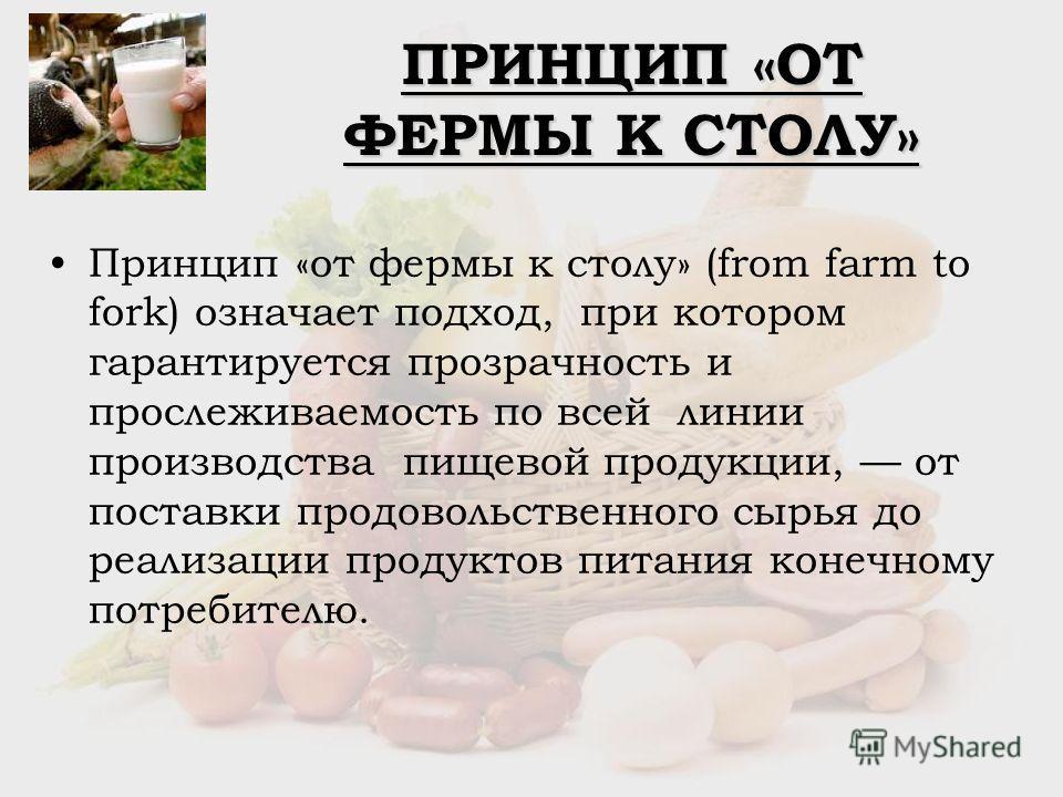 ПРИНЦИП «ОТ ФЕРМЫ К СТОЛУ» Принцип «от фермы к столу» (from farm to fork) означает подход, при котором гарантируется прозрачность и прослеживаемость по всей линии производства пищевой продукции, от поставки продовольственного сырья до реализации прод
