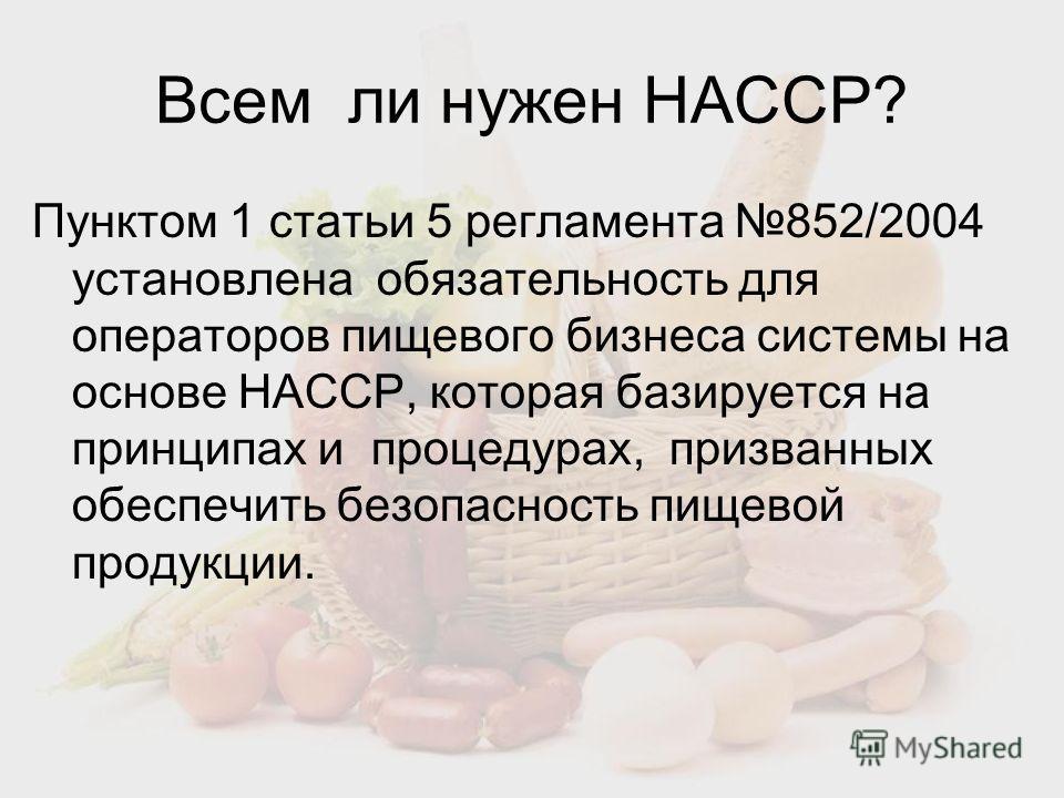Всем ли нужен НАССР? Пунктом 1 статьи 5 регламента 852/2004 установлена обязательность для операторов пищевого бизнеса системы на основе HACCP, которая базируется на принципах и процедурах, призванных обеспечить безопасность пищевой продукции.