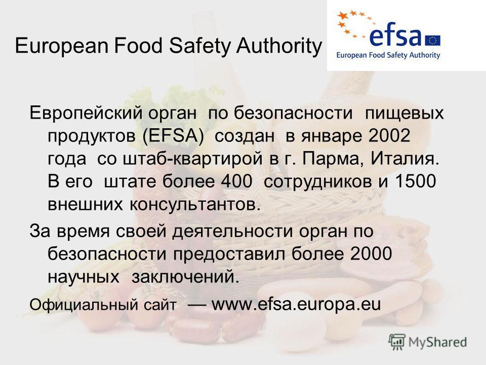 European Food Safety Authority Европейский орган по безопасности пищевых продуктов (EFSA) создан в январе 2002 года со штаб-квартирой в г. Парма, Италия. В его штате более 400 сотрудников и 1500 внешних консультантов. За время своей деятельности орга