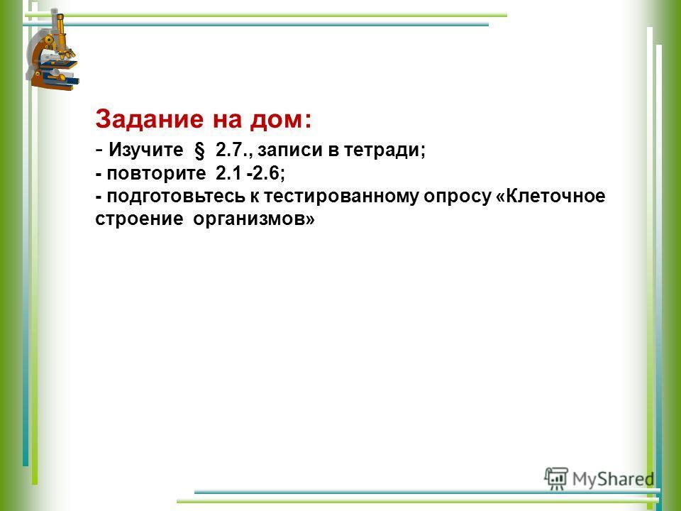 Задание на дом: - Изучите § 2.7., записи в тетради; - повторите 2.1 -2.6; - подготовьтесь к тестированному опросу «Клеточное строение организмов»