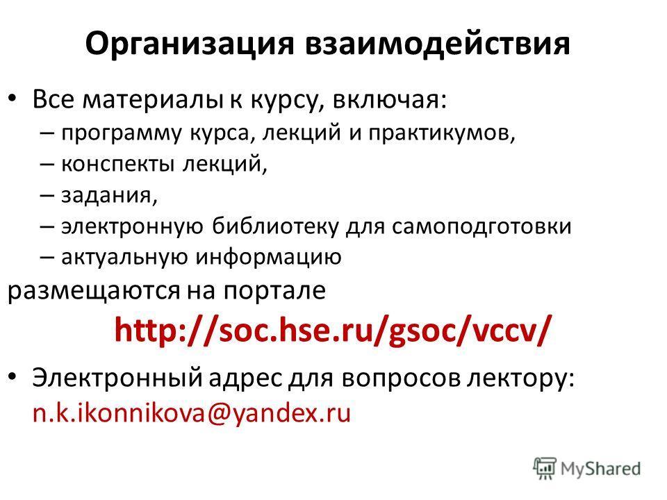 Организация взаимодействия Все материалы к курсу, включая: – программу курса, лекций и практикумов, – конспекты лекций, – задания, – электронную библиотеку для самоподготовки – актуальную информацию размещаются на портале http://soc.hse.ru/gsoc/vccv/
