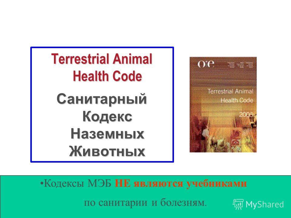 Terrestrial Animal Health Code Санитарный Кодекс Наземных Животных Кодексы МЭБ НЕ являются учебниками по санитарии и болезням.