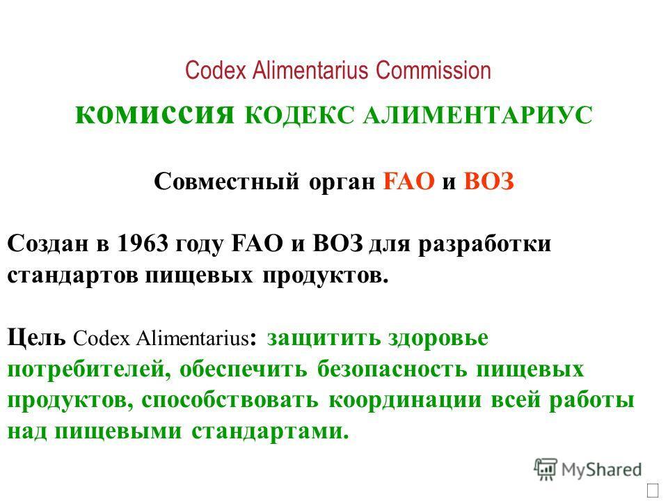 Codex Alimentarius Commission комиссия КОДЕКС АЛИМЕНТАРИУС Совместный орган FAO и ВОЗ Создан в 1963 году FAO и ВОЗ для разработки стандартов пищевых продуктов. Цель Codex Alimentarius : защитить здоровье потребителей, обеспечить безопасность пищевых