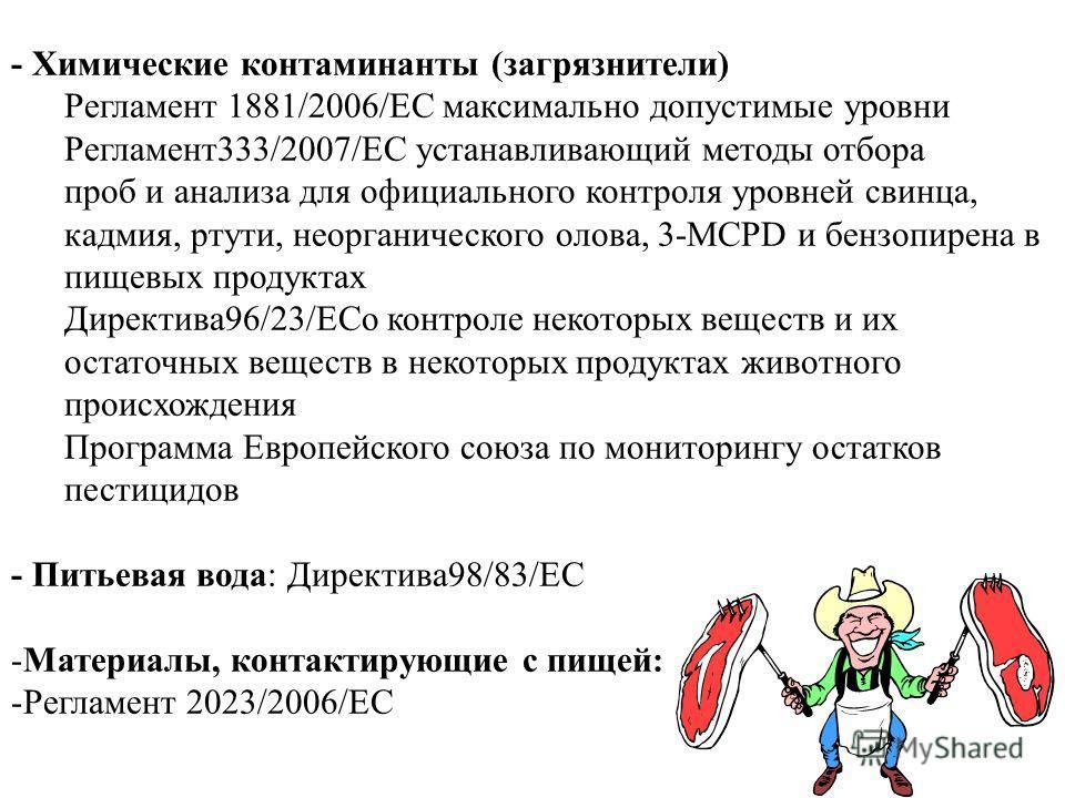 - Химические контаминанты (загрязнители) Регламент 1881/2006/EC максимально допустимые уровни Регламент 333/2007/EC устанавливающий методы отбора проб и анализа для официального контроля уровней свинца, кадмия, ртути, неорганического олова, 3-MCPD и