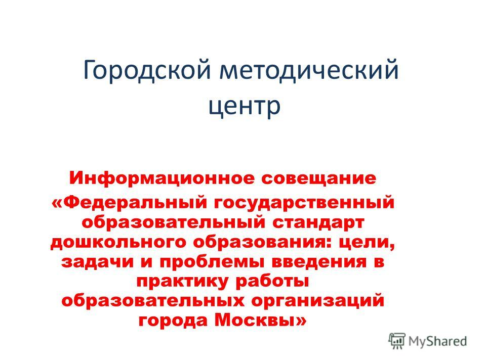 Городской методический центр Информационное совещание «Федеральный государственный образовательный стандарт дошкольного образования: цели, задачи и проблемы введения в практику работы образовательных организаций города Москвы»