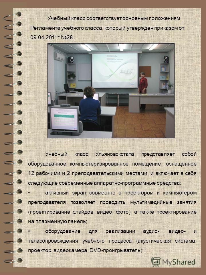Учебный класс соответствует основным положениям Регламента учебного класса, который утвержден приказом от 09.04.2011 г. 28. Учебный класс Ульяновскстата представляет собой оборудованное компьютеризированное помещение, оснащенное 12 рабочими и 2 препо