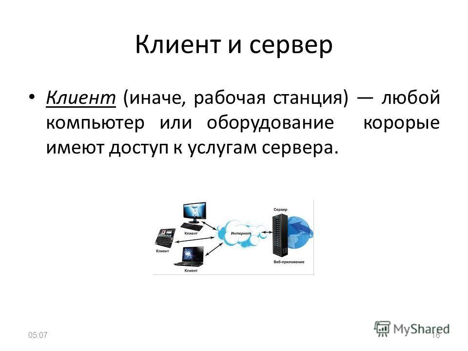 Клиент и сервер Клиент (иначе, рабочая станция) любой компьютер или оборудование корорые имеют доступ к услугам сервера. 1605:09