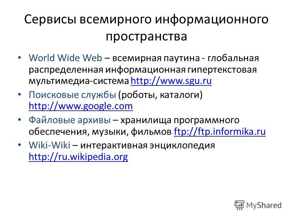 Сервисы всемирного информационного пространства World Wide Web – всемирная паутина - глобальная распределенная информационная гипертекстовая мультимедиа-система http://www.sgu.ruhttp://www.sgu.ru Поисковые службы (роботы, каталоги) http://www.google.